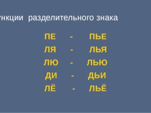 Функции разделительного знака ПЕ - ПЬЕ ЛЯ - ЛЬЯ ЛЮ - ЛЬЮ ДИ - ДЬИ ЛЁ - ЛЬЁ