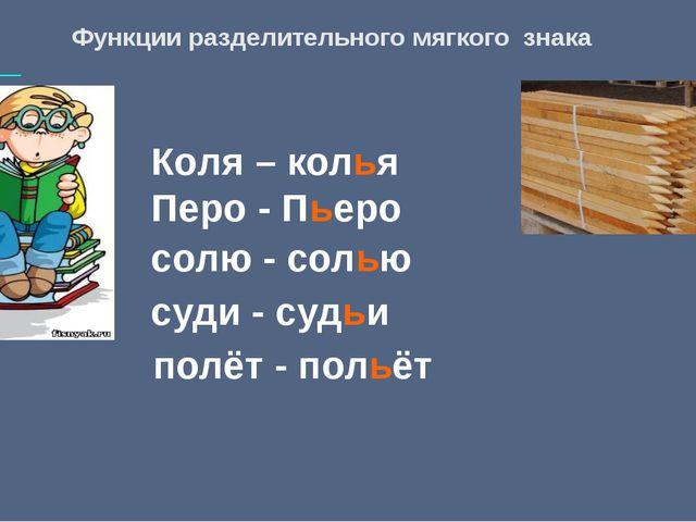 Функции разделительного мягкого знака Коля – колья Перо - Пьеро солю - солью...