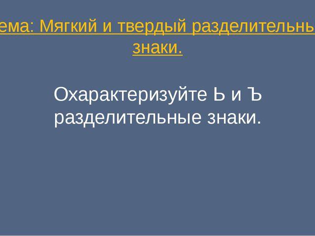 Тема: Мягкий и твердый разделительные знаки. Охарактеризуйте Ь и Ъ разделител...