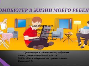 КОМПЬЮТЕР В ЖИЗНИ МОЕГО РЕБЕНКА Презентация к родительскому собранию Авт