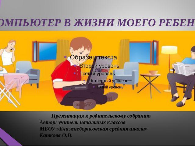 КОМПЬЮТЕР В ЖИЗНИ МОЕГО РЕБЕНКА Презентация к родительскому собранию Авт...