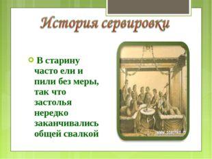 В старину часто ели и пили без меры, так что застолья нередко заканчивались