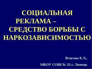 СОЦИАЛЬНАЯ РЕКЛАМА – СРЕДСТВО БОРЬБЫ С НАРКОЗАВИСИМОСТЬЮ Власова Е.Л., МБОУ С