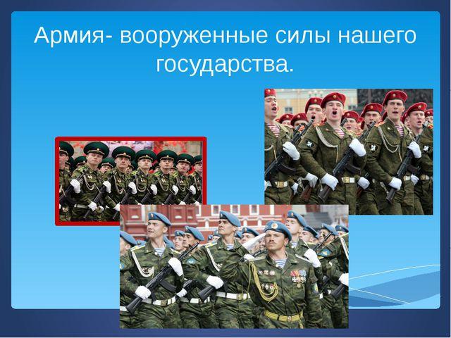 Армия- вооруженные силы нашего государства.
