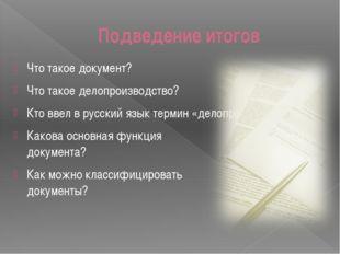 Подведение итогов Что такое документ? Что такое делопроизводство? Кто ввел в
