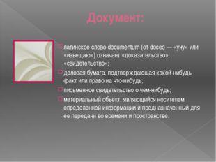 Документ: латинское слово documentum (от doceo — «учу» или «извещаю») означае
