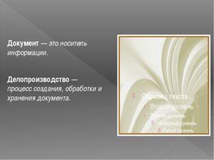 Документ — это носитель информации. Делопроизводство — процесс создания, обра