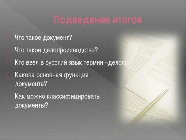 Подведение итогов Что такое документ? Что такое делопроизводство? Кто ввел в...