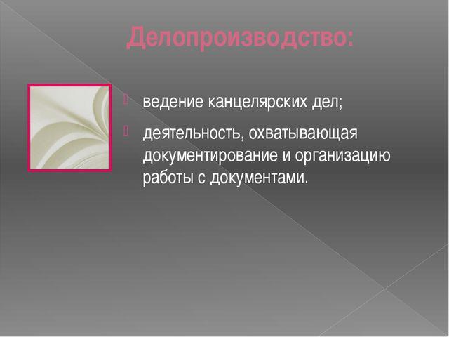 Делопроизводство: ведение канцелярских дел; деятельность, охватывающая докуме...