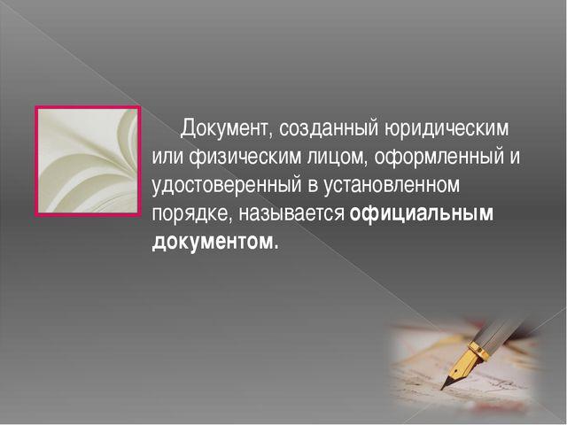 Документ, созданный юридическим или физическим лицом, оформленный и удостове...