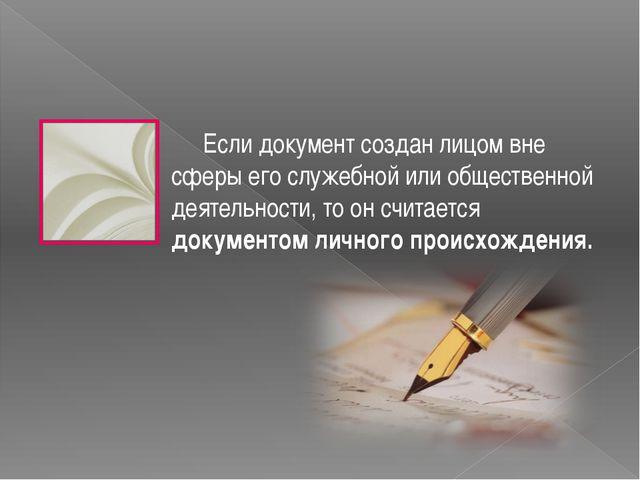 Если документ создан лицом вне сферы его служебной или общественной деятельн...