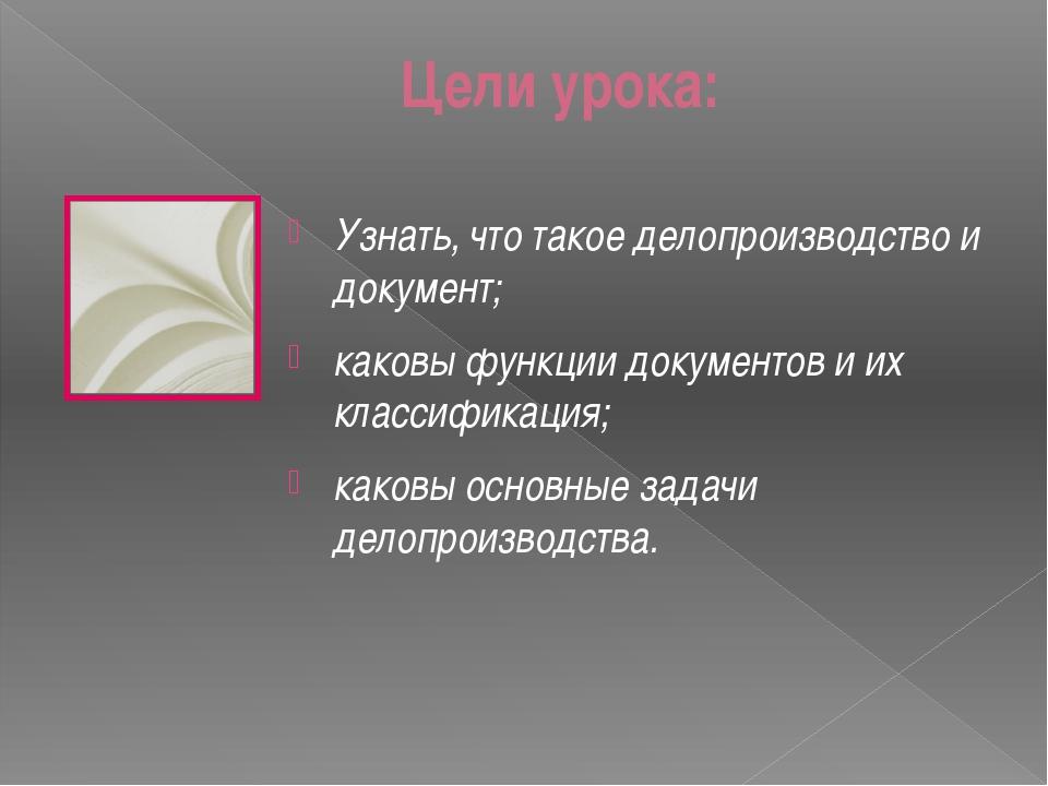 Цели урока: Узнать, что такое делопроизводство и документ; каковы функции док...