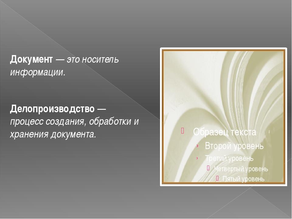 Документ — это носитель информации. Делопроизводство — процесс создания, обра...