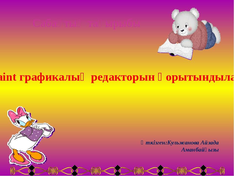 Сабақтың тақырыбы Paint графикалық редакторын қорытындылау Өткізген:Кульжанов...