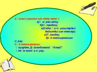 1.Қызығушылығын ояту кезеңі. а) Әнүран айту. б)Сәлемдесу. в)Сабаққа оқушылард