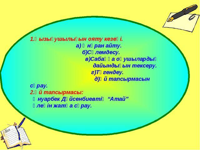 1.Қызығушылығын ояту кезеңі. а) Әнүран айту. б)Сәлемдесу. в)Сабаққа оқушылард...