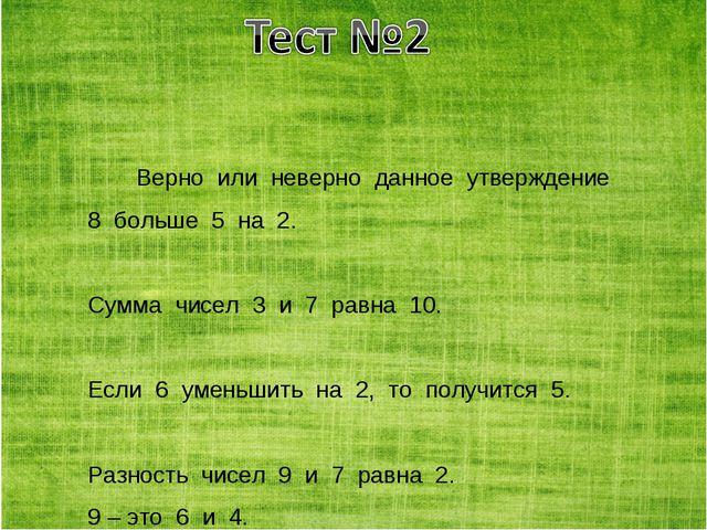 Верно или неверно данное утверждение 8 больше 5 на 2. Сумма чисел 3 и 7 равна...