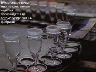 В настоящее время многие стеклянные изделия производятся на автоматизированны