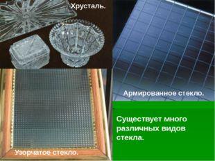 Существует много различных видов стекла. Узорчатое стекло. Армированное стекл