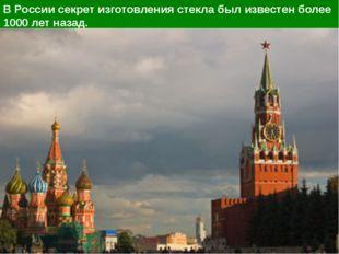В России секрет изготовления стекла был известен более 1000 лет назад.
