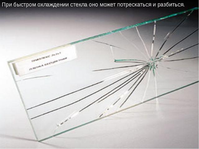 При быстром охлаждении стекла оно может потрескаться и разбиться.