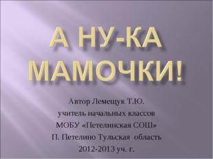Автор Лемещук Т.Ю. учитель начальных классов МОБУ «Петелинская СОШ» П. Петели