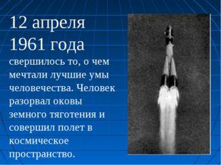 12 апреля 1961 года свершилось то, о чем мечтали лучшие умы человечества. Чел