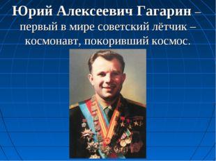Юрий Алексеевич Гагарин – первый в мире советский лётчик –космонавт, покоривш