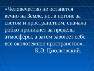 «Человечество не останется вечно на Земле, но, в погоне за светом и пространс