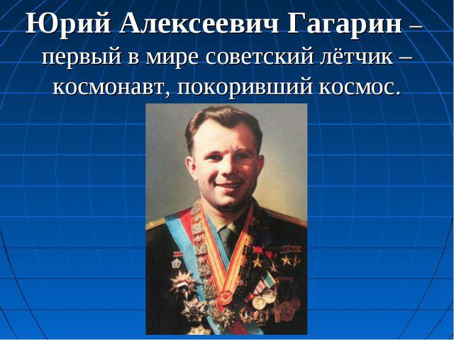 Юрий Алексеевич Гагарин – первый в мире советский лётчик –космонавт, покоривш...