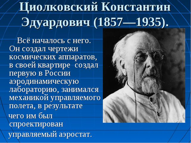 Циолковский Константин Эдуардович (1857—1935). Всё началось с него. Он создал...