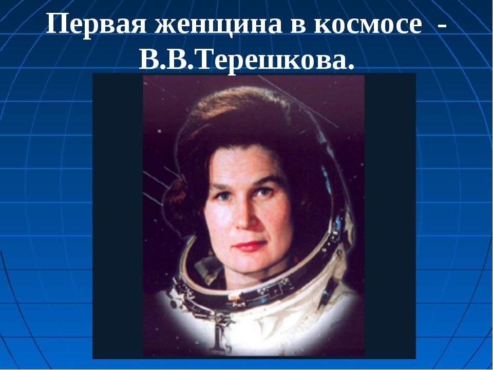 Первая женщина в космосе - В.В.Терешкова.