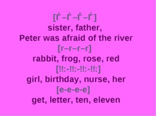 [ǝ–ǝ–ǝ–ǝ] sister, father, Peter was afraid of the river [r–r–r–r] 			 rabbit,