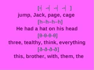 [ʤ-ʤ-ʤ-ʤ] 		 jump, Jack, page, cage [h–h–h–h] 		 He had a hat on his head