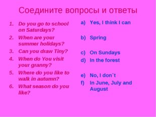 Соедините вопросы и ответы Do you go to school on Saturdays? When are your su