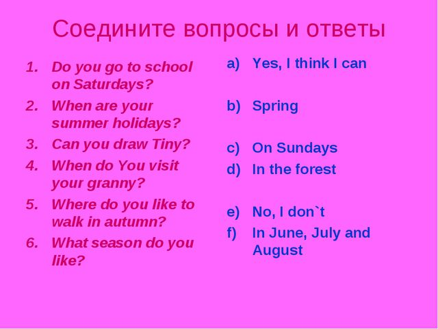 Соедините вопросы и ответы Do you go to school on Saturdays? When are your su...