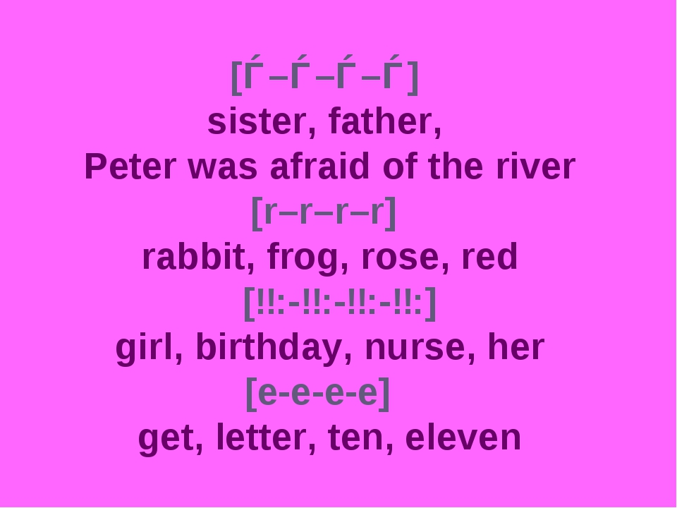 [ǝ–ǝ–ǝ–ǝ] sister, father, Peter was afraid of the river [r–r–r–r] 			 rabbit,...