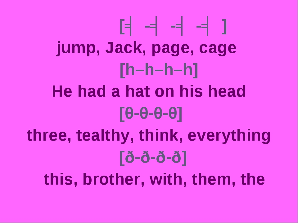 [ʤ-ʤ-ʤ-ʤ] 		 jump, Jack, page, cage [h–h–h–h] 		 He had a hat on his head...