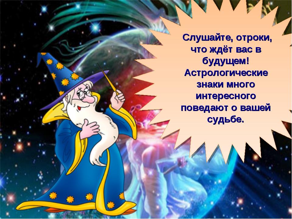 Слушайте, отроки, что ждёт вас в будущем! Астрологические знаки много интерес...