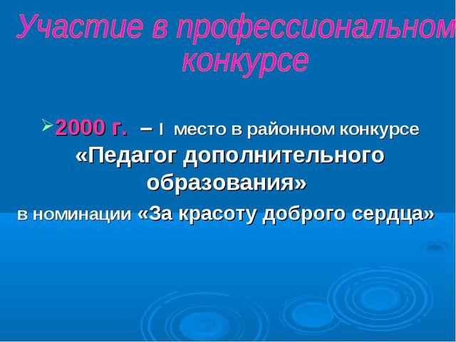 2000 г. – I место в районном конкурсе «Педагог дополнительного образования» в...