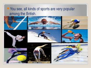 You see, all kinds of sports are very popular among the British.