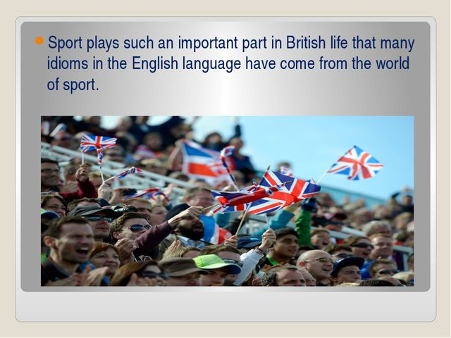 Sport plays such an important part in British life that many idioms in the En...