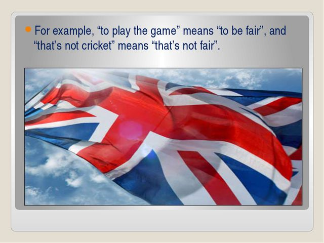 "For example, ""to play the game"" means ""to be fair"", and ""that's not cricket""..."