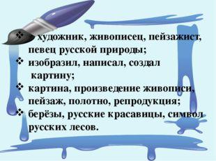 художник, живописец, пейзажист, певец русской природы; изобразил, написал, с
