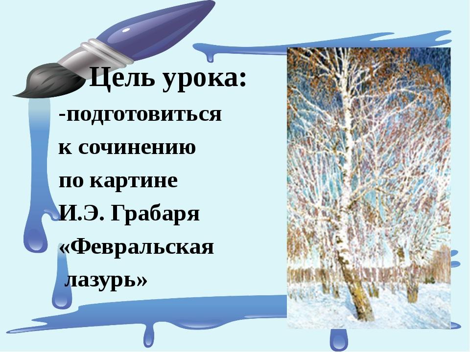 Цель урока: -подготовиться к сочинению по картине И.Э. Грабаря «Февральская л...