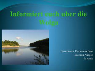 Выполнили: Елдышева Вика Болотин Андрей 7а класс Informiert euch uber die Wolga