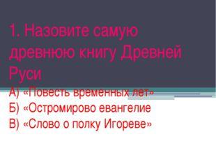 1. Назовите самую древнюю книгу Древней Руси А) «Повесть временных лет» Б) «О