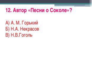 12. Автор «Песни о Соколе»? А) А. М. Горький Б) Н.А. Некрасов В) Н.В.Гоголь