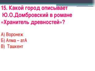 15. Какой город описывает Ю.О.Домбровский в романе «Хранитель древностей»? А)