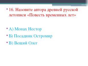 16. Назовите автора древней русской летописи «Повесть временных лет» А) Монах
